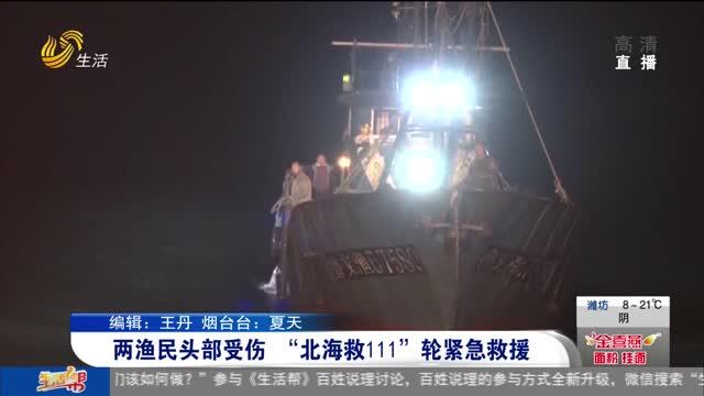 """两渔民头部受伤 """"北海救111""""轮紧急救援"""