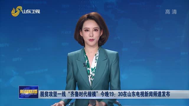 """脱贫攻坚一线""""齐鲁时代楷模""""今晚19:30在山东电视新闻频道发布"""