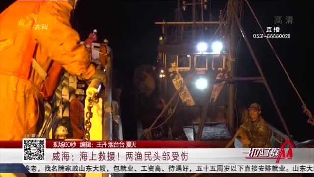 【现场60秒】威海:海上救援!两渔民头部受伤