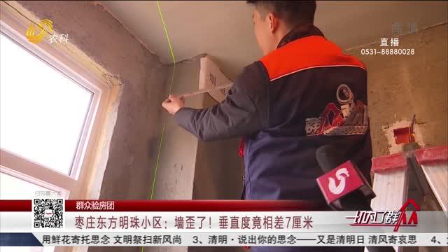 【群众验房团】枣庄东方明珠小区:墙歪了!垂直度竟相差7厘米