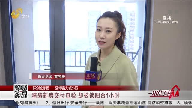 【群众验房团——淄博富力城小区】精装新房交付查验 却被锁阳台1小时