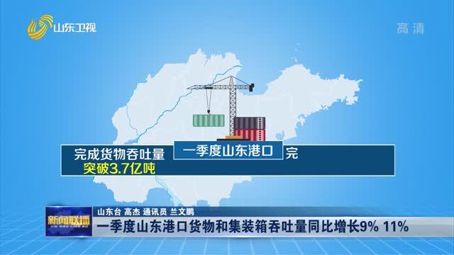 一季度山东港口货物和集装箱吞吐量同比增长9% 11%