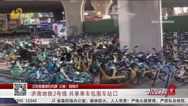 【文明是最美的风景】济南地铁2号线 共享单车包围车站口