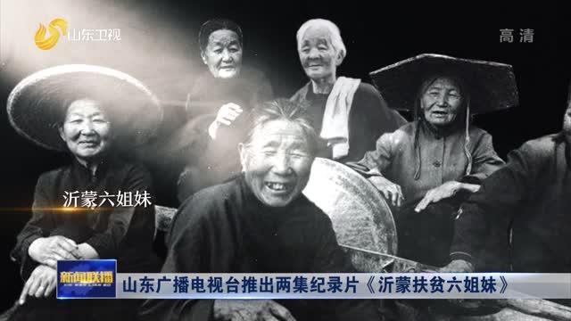 山东广播电视台推出两集纪录片《沂蒙扶贫六姐妹》