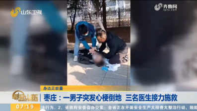 【身边正能量】枣庄:一男子突发心梗倒地  三名医生接力施救
