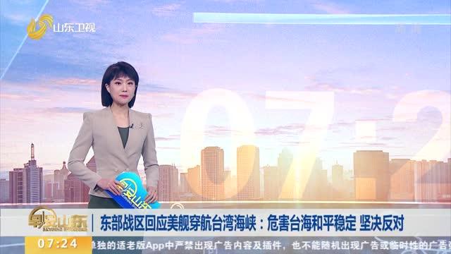 东部战区回应美舰穿航台湾海峡:危害台海和平稳定 坚决反对