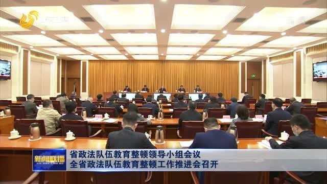 省政法队伍教育整顿领导小组会议 全省政法队伍教育整顿工作推进会召开