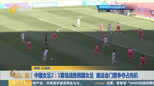 中国女足2:1客场战胜韩国女足 奥运会门票争夺占先机