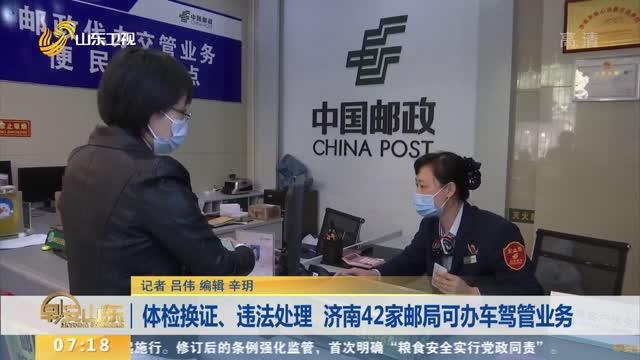 体检换证、违法处理 济南42家邮局可办车驾管业务