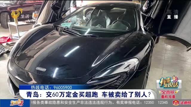 青岛:交60万定金买超跑 车被卖给了别人?