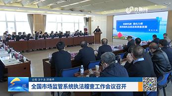 全国市场监管系统执法稽查工作会议召开