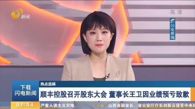 顺丰控股召开股东大会 董事长王卫因业绩预亏致歉