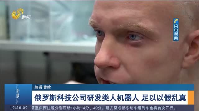 俄罗斯科技公司研发类人机器人 足以以假乱真