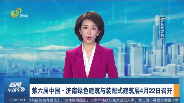 第六届中国·济南绿色建筑与装配式建筑展4月22日召开