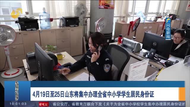 4月19日至25日山东将集中办理全省中小学学生居民身份证