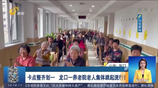 卡点整齐划一 龙口一养老院老人集体跳起流行舞