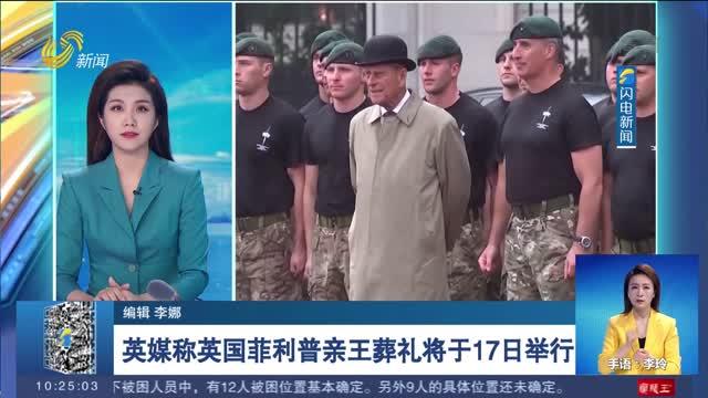 英媒称英国菲利普亲王葬礼将于17日举行