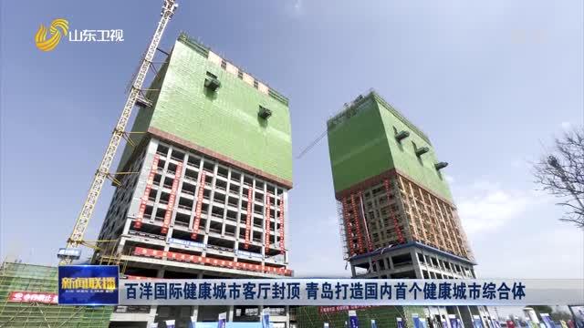百洋国际健康城市客厅封顶 青岛打造国内首个健康城市综合体