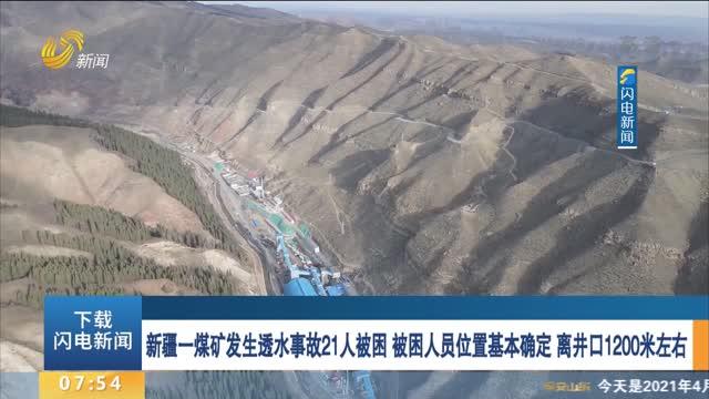新疆一煤矿发生透水事故21人被困 被困人员位置基本确定 离井口1200米左右