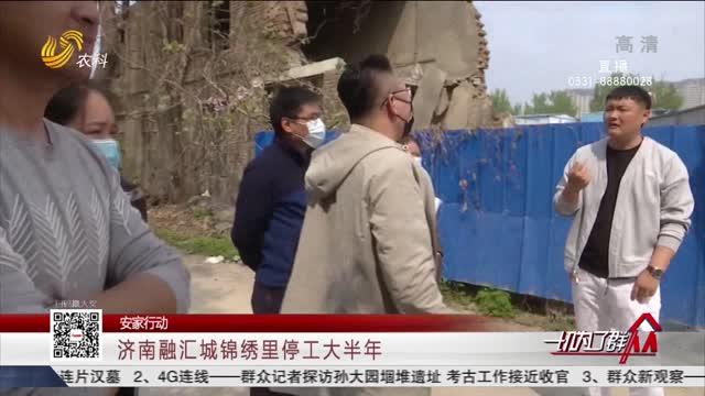 【安家行动】济南融汇城锦绣里停工大半年