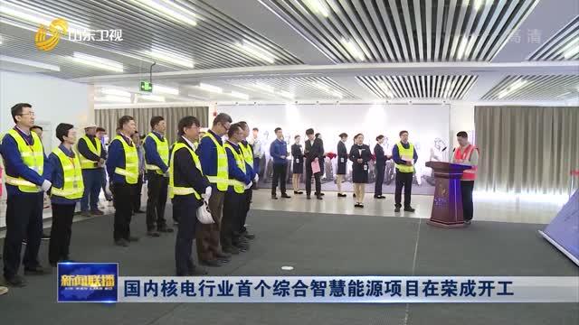 國內核電行業首個綜合智慧能源項目在榮成開工
