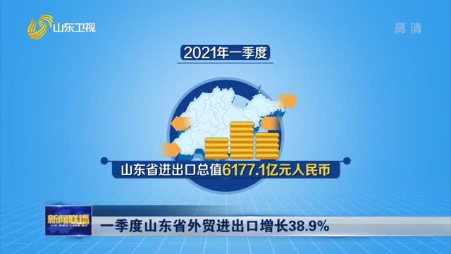 【权威发布】一季度山东省外贸进出口增长38.9%