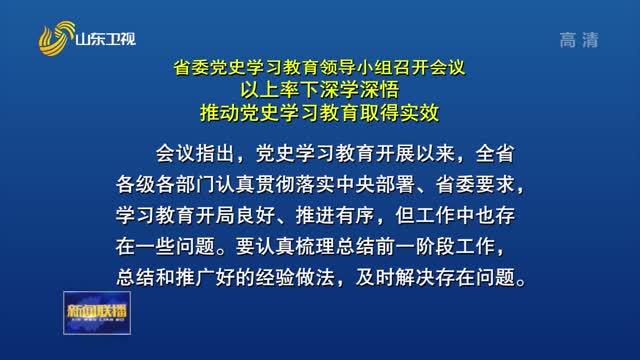 省委党史学习教育领导小组召开会议