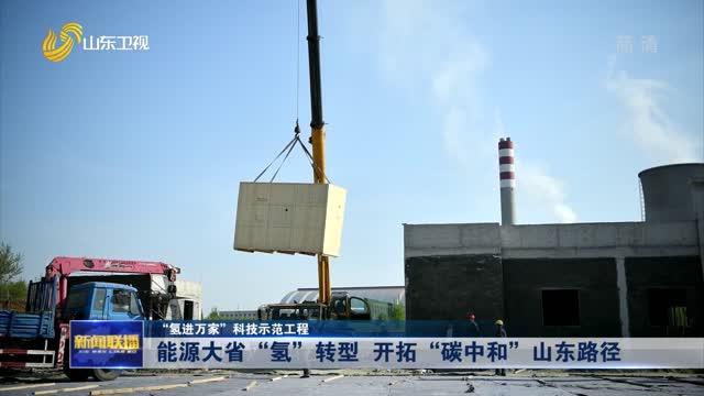"""【""""氢进万家""""科技示范工程】能源大省""""氢""""转型 开拓""""碳中和""""山东路径"""