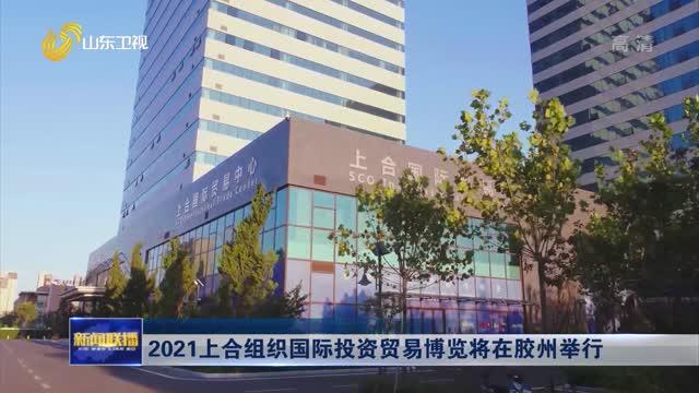 2021上合组织国际投资贸易博览将在胶州举行