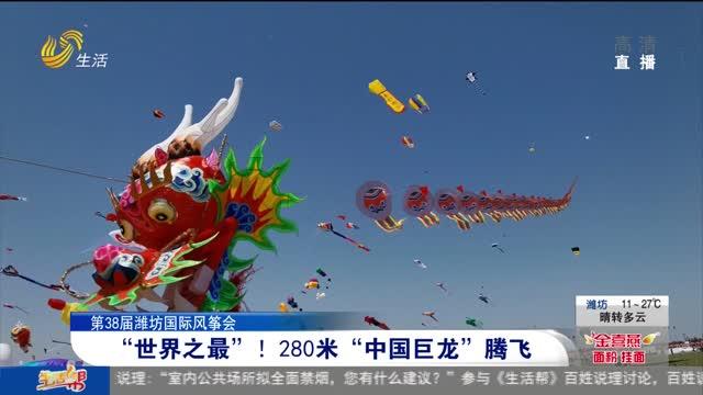 """【第38届潍坊国际风筝会】""""世界之最""""!280米""""中国巨龙""""腾飞"""