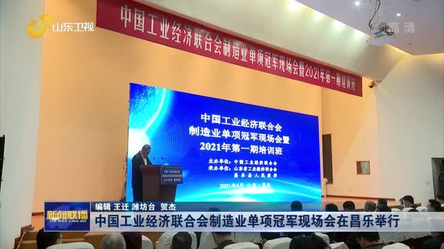 中国工业经济联合会制造业单项冠军现场会在昌乐举行