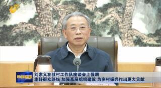 刘家义在驻村工作队座谈会上强调 走好群众路线 加强基层组织建设 为乡村振兴作出更大贡献