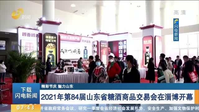 【精彩节庆 魅力山东】2021年第84届山东省糖酒商品交易会在淄博开幕