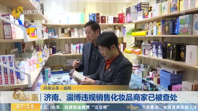 【问政山东·追踪】济南、淄博违规销售化妆品商家已被查处