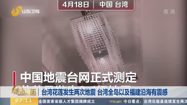 台湾花莲发生两次地震 台湾全岛以及福建沿海有震感
