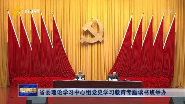 省委理论学习中心组党史学习教育专题读书班举办