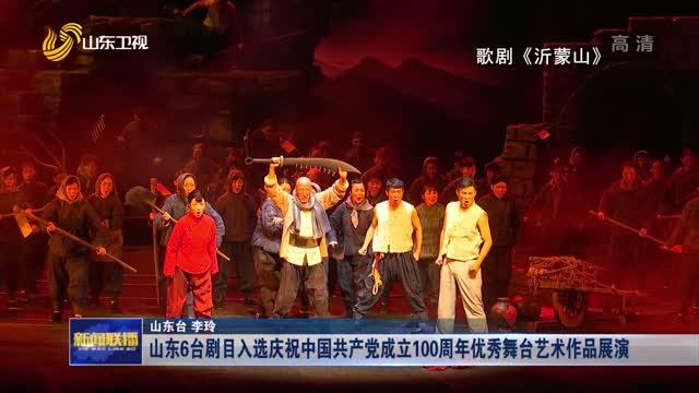山东6台剧目入选庆祝中国共产党成立100周年优秀舞台艺术作品展演