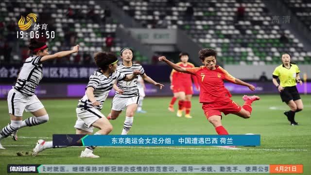 东京奥运会女足分组:中国遭遇巴西 荷兰