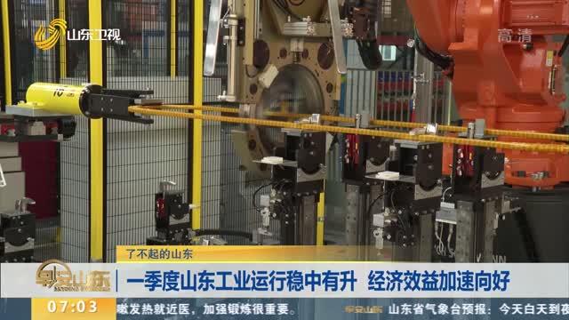 【了不起的山东】一季度山东工业运行稳中有升 经济效益加速向好