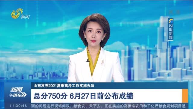 【山东发布2021夏季高考工作实施办法】总分750分 6月27日前公布成绩