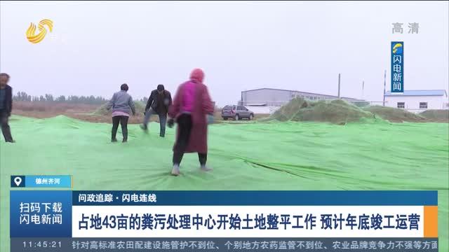 【问政追踪·闪电连线】占地43亩的粪污处理中心开始土地整平工作 预计年底竣工运营