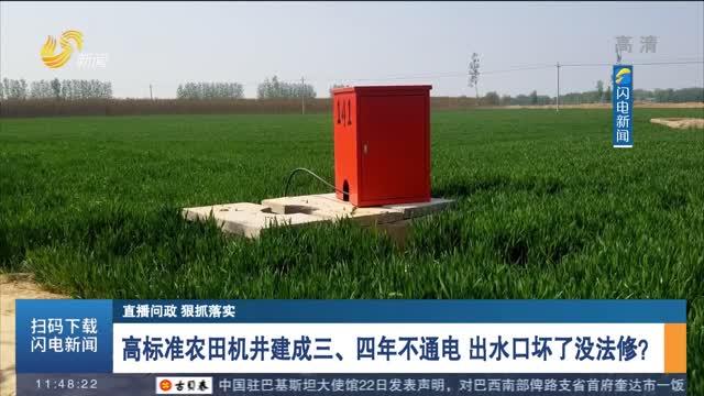 【直播问政 狠抓落实】高标准农田机井建成三、四年不通电 出水口坏了没法修?