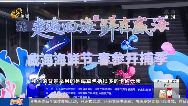 """威海海鲜节春参开捕季 带你""""云尝鲜"""""""