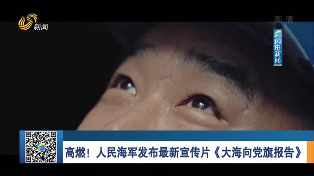 高燃!人民海军发布最新宣传片《大海向党旗报告》