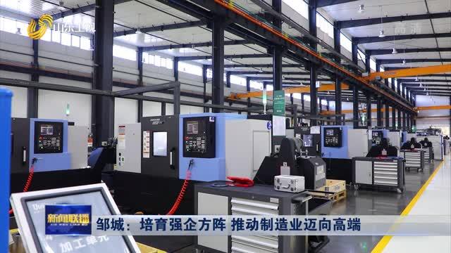 邹城:培育强企方阵 推动制造业迈向高端