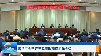 工会新时空丨省总工会召开党风廉政建设工作会议