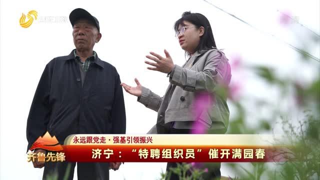 """20210425《齐鲁先锋》:济宁——""""特聘组织员"""" 催开满园春"""