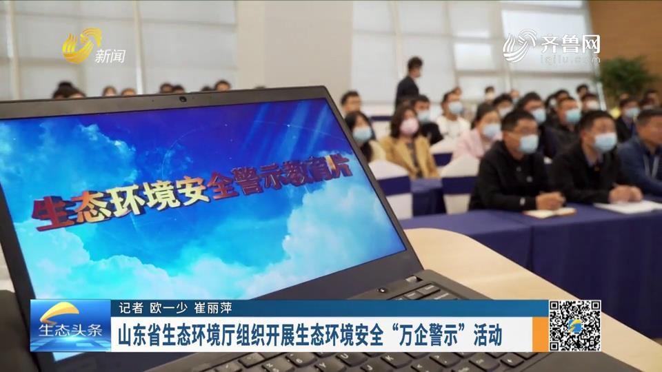 """山东省生态环境厅组织开展生态环境安全""""万企警示""""活动"""