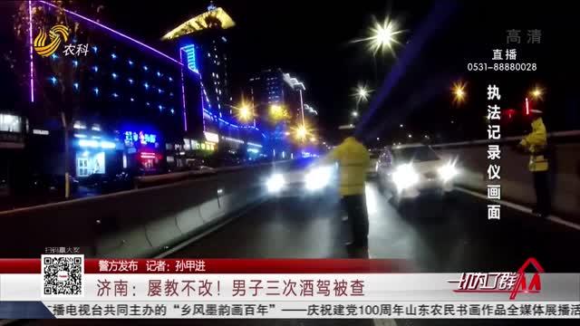 【警方发布】济南:屡教不改!男子三次酒驾被查