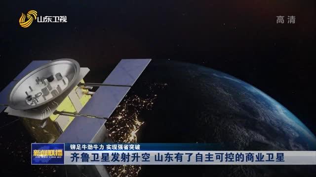 【铆足牛劲牛力 实现强省突破】齐鲁卫星发射升空 山东有了自主可控的商业卫星